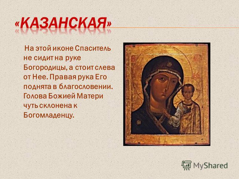 На этой иконе Спаситель не сидит на руке Богородицы, а стоит слева от Нее. Правая рука Его поднята в благословении. Голова Божией Матери чуть склонена к Богомладенцу.