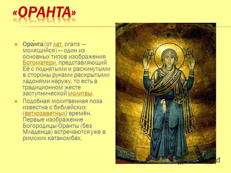 Оранта (от лат. orans молящийся) один из основных типов изображения Богоматери, представляющий Её с поднятыми и раскинутыми в стороны руками раскрытыми ладонями наружу, то есть в традиционном жесте заступнической молитвы.лат. Богоматеримолитвы Подобн