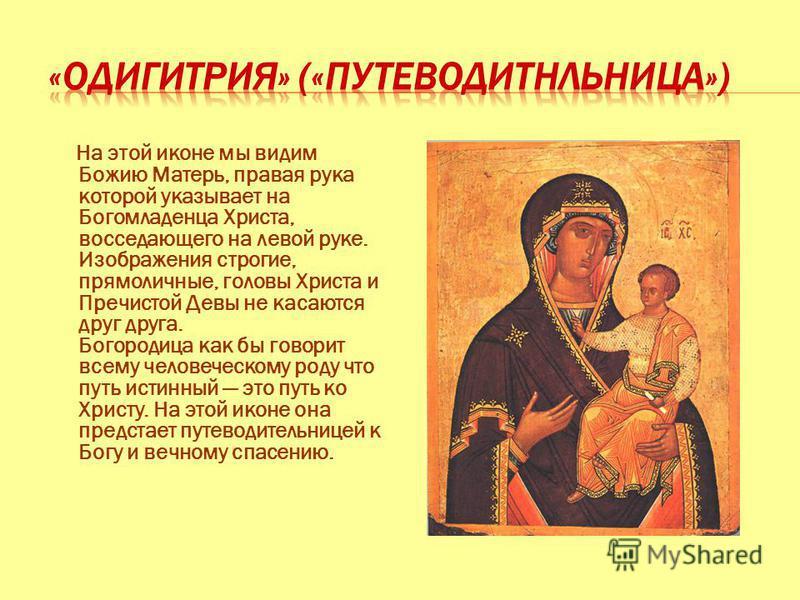 На этой иконе мы видим Божию Матерь, правая рука которой указывает на Богомладенца Христа, восседающего на левой руке. Изображения строгие, прямо личные, головы Христа и Пречистой Девы не касаются друг друга. Богородица как бы говорит всему человечес
