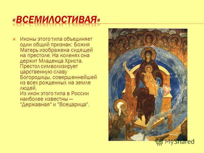 Иконы этого типа объединяет один общий признак: Божия Матерь изображена сидящей на престоле. На коленях она держит Младенца Христа. Престол символизирует царственную славу Богородицы, совершеннейшей из всех рожденных на земле людей. Из икон этого тип