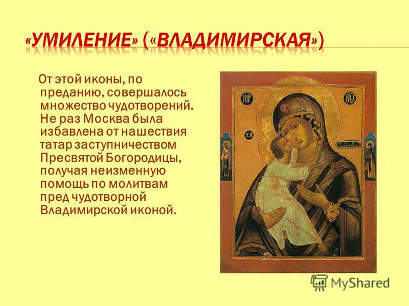 От этой иконы, по преданию, совершалось множество чудотворений. Не раз Москва была избавлена от нашествия татар заступничеством Пресвятой Богородицы, получая неизменную помощь по молитвам пред чудотворной Владимирской иконой.