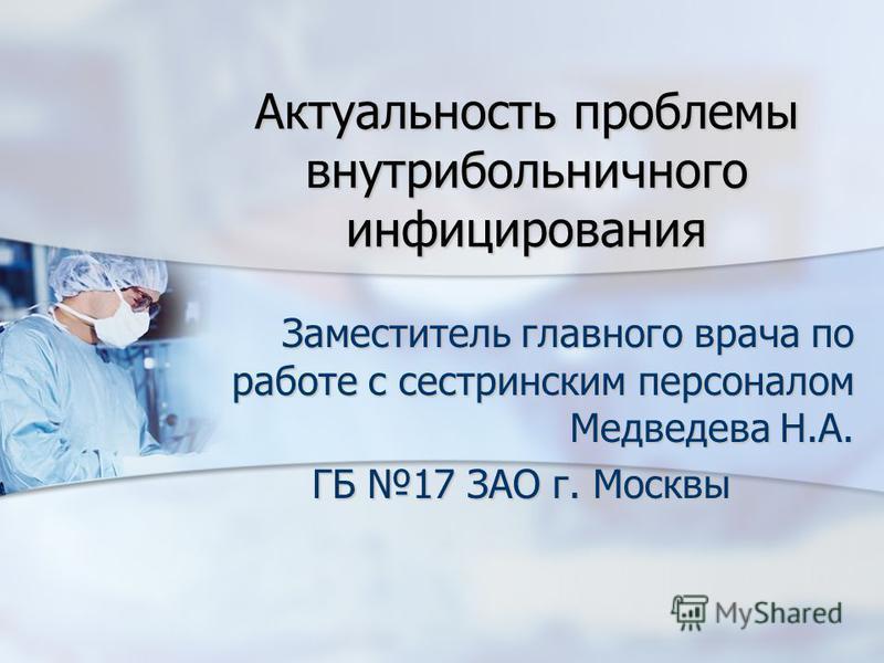 Актуальность проблемы внутрибольничного инфицирования Заместитель главного врача по работе с сестринским персоналом Медведева Н.А. ГБ 17 ЗАО г. Москвы