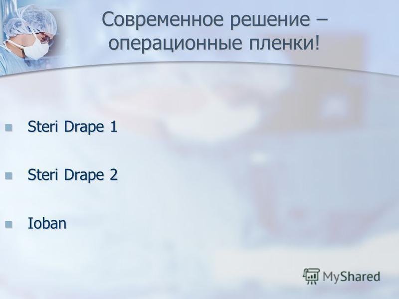 Современное решение – операционные пленки! Steri Drape 1 Steri Drape 1 Steri Drape 2 Steri Drape 2 Ioban Ioban