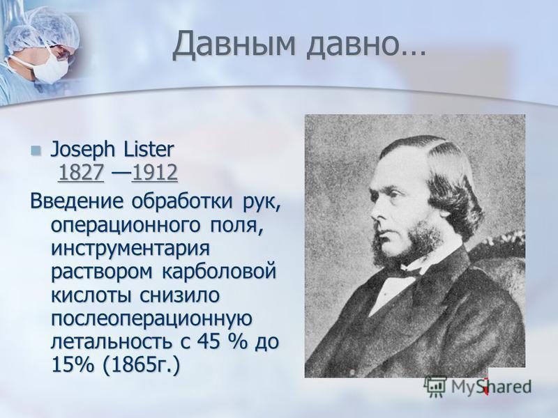 Давным давно… Joseph Lister 1827 1912 Joseph Lister 1827 19121827191218271912 Введение обработки рук, операционного поля, инструментария раствором карболовой кислоты снизило послеоперационную летальность с 45 % до 15% (1865 г.)