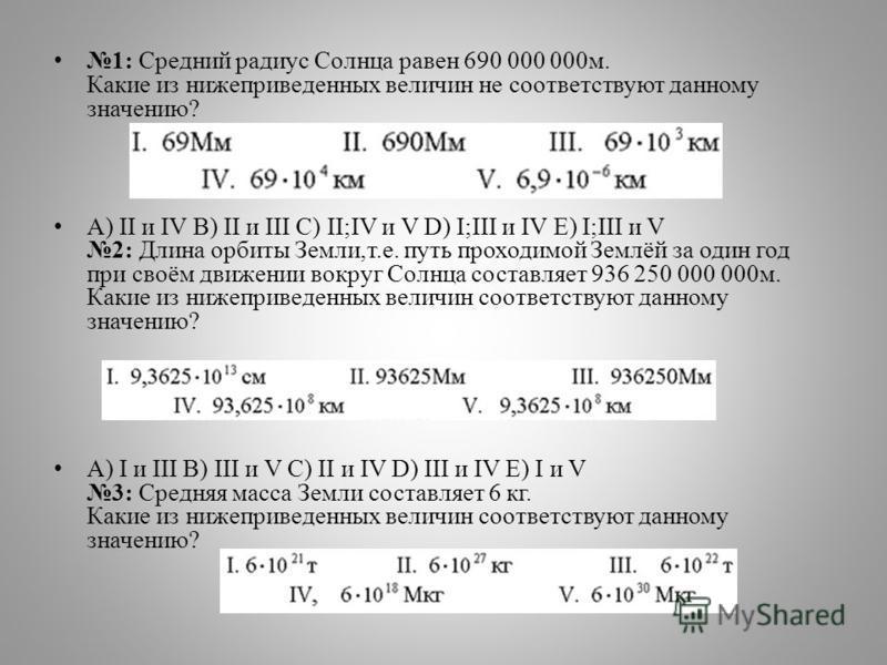 1: Средний радиус Солнца равен 690 000 000 м. Какие из нижеприведенных величин не соответствуют данному значению? А) II и IV B) II и III C) II;IV и V D) I;III и IV E) I;III и V 2: Длина орбиты Земли,т.е. путь проходимой Землёй за один год при своём д
