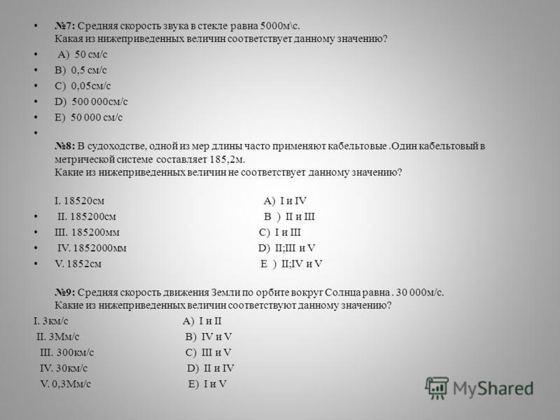 7: Средняя скорость звука в стекле равна 5000 м\с. Какая из нижеприведенных величин соответствует данному значению? А) 50 см/с B) 0,5 см/с C) 0,05 см/с D) 500 000 см/с E) 50 000 см/с 8: В судоходстве, одной из мер длины часто применяют кабельтовые.Од