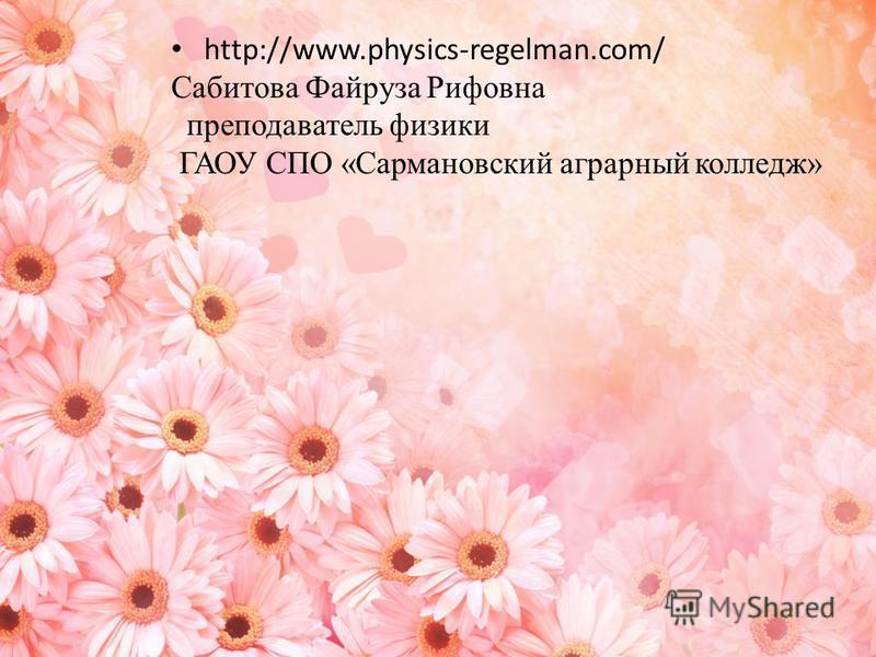 http://www.physics-regelman.com/ Сабитова Файруза Рифовна преподаватель физики ГАОУ СПО «Сармановский аграрный колледж»