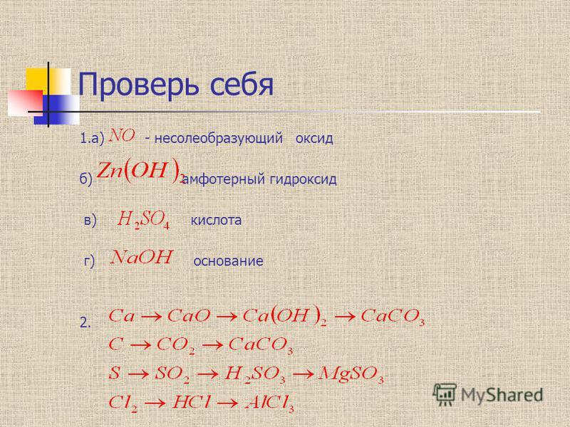 Проверь себя 1.а) - несолеобразующий оксид б) амфотерный гидроксид в) кислота г) основание 2.