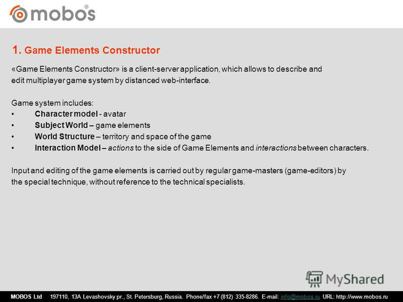 «Game Elements Constructor» is a client-server application, which allows to describe and edit multiplayer game system by distanced web-interface. Game system includes: Character model - avatar Subject World – game elements World Structure – territory