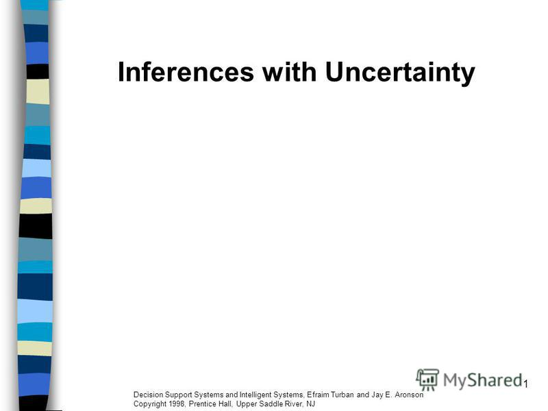 1 Inferences with Uncertainty Decision Support Systems and Intelligent Systems, Efraim Turban and Jay E. Aronson Copyright 1998, Prentice Hall, Upper Saddle River, NJ