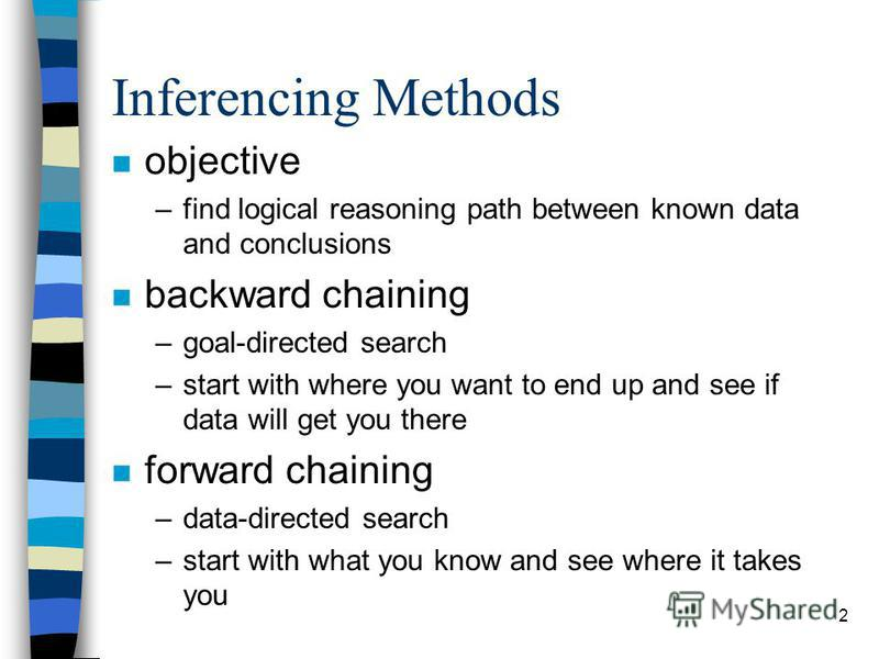 2 Inferencing Methods n objective –find logical reasoning path between known data and conclusions n backward chaining –goal-directed search –start with where you want to end up and see if data will get you there n forward chaining –data-directed sear