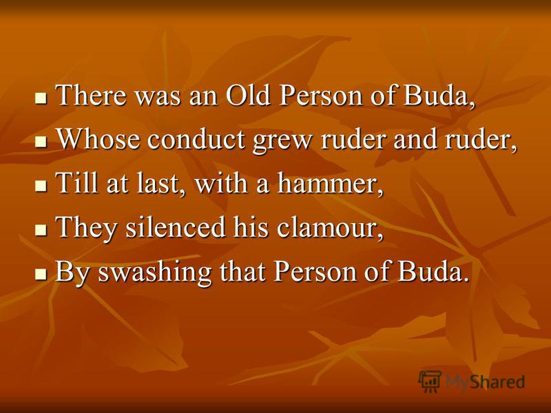 There was an Old Person of Buda, There was an Old Person of Buda, Whose conduct grew ruder and ruder, Whose conduct grew ruder and ruder, Till at last, with a hammer, Till at last, with a hammer, They silenced his clamour, They silenced his clamour,