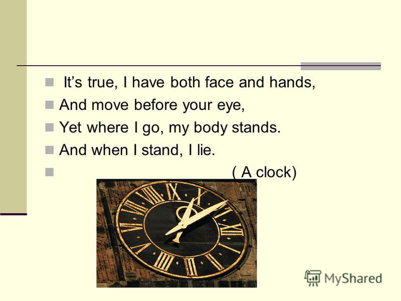 Its true, I have both face and hands, And move before your eye, Yet where I go, my body stands. And when I stand, I lie. ( A clock)