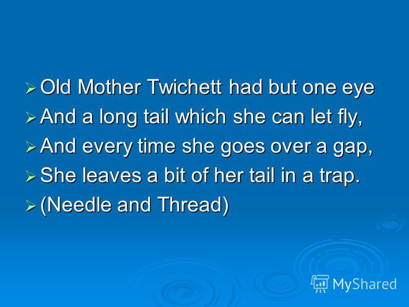 Old Mother Twichett had but one eye Old Mother Twichett had but one eye And a long tail which she can let fly, And a long tail which she can let fly, And every time she goes over a gap, And every time she goes over a gap, She leaves a bit of her tail