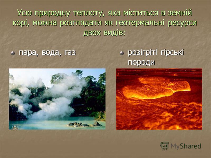 Усю природну теплоту, яка міститься в земній корі, можна розглядати як геотермальні ресурси двох видів: пара, вода, газ розігріті гірські породи