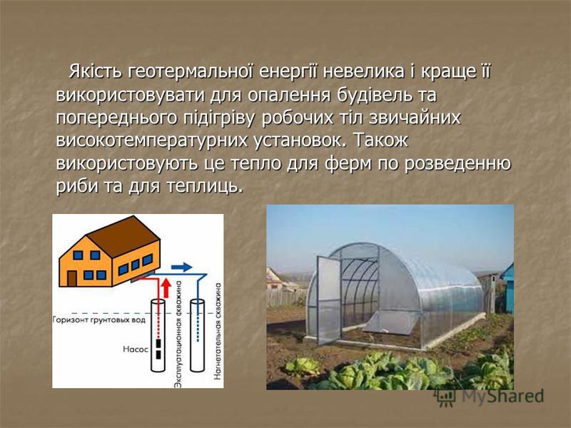 Якість геотермальної енергії невелика і краще її використовувати для опалення будівель та попереднього підігріву робочих тіл звичайних високотемпературних установок. Також використовують це тепло для ферм по розведенню риби та для теплиць. Якість гео
