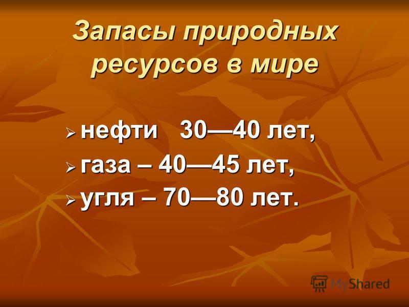 Запасы природных ресурсов в мире нефти 3040 лет, нефти 3040 лет, газа – 4045 лет, газа – 4045 лет, угля – 7080 лет. угля – 7080 лет.