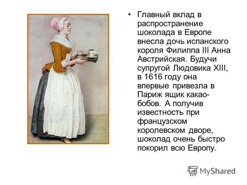 Главный вклад в распространение шоколада в Европе внесла дочь испанского короля Филиппа III Анна Австрийская. Будучи супругой Людовика XIII, в 1616 году она впервые привезла в Париж ящик какао- бобов. А получив известность при французском королевском