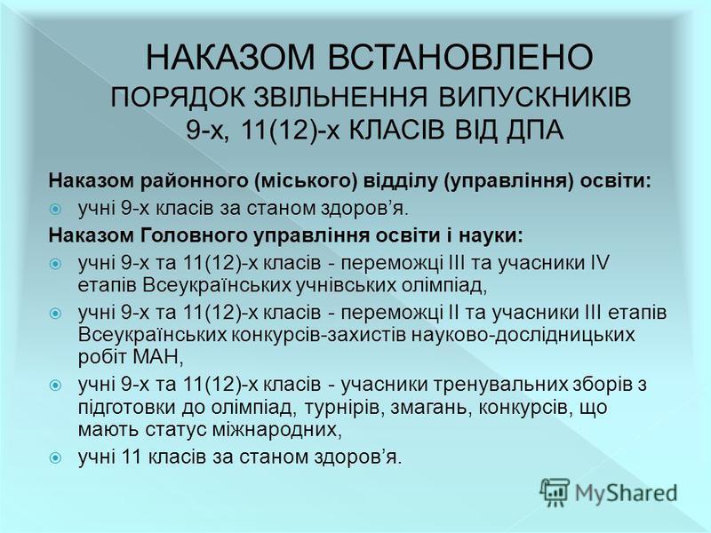 Наказом районного (міського) відділу (управління) освіти: учні 9-х класів за станом здоровя. Наказом Головного управління освіти і науки: учні 9-х та 11(12)-х класів - переможці III та учасники IV етапів Всеукраїнських учнівських олімпіад, учні 9-х т