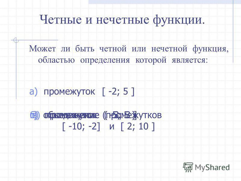 Четные и нечетные функции. Может ли быть четной или нечетной функция, областью определения которой является: а) промежуток [ -2; 5 ] б) промежуток ( -5; 5 )в) промежуток ( -3; 3 ]г) объединение промежутков [ -10; -2] и [ 2; 10 ]