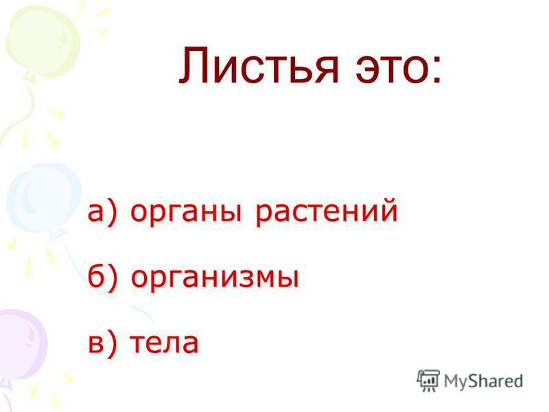 а) органы растений б) организмы в) тела а) органы растений б) организмы в) тела Листья это: