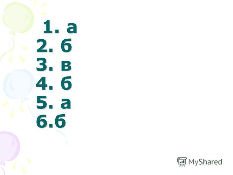 1. а 2. б 3. в 4. б 5. а 6. б 1. а 2. б 3. в 4. б 5. а 6.б