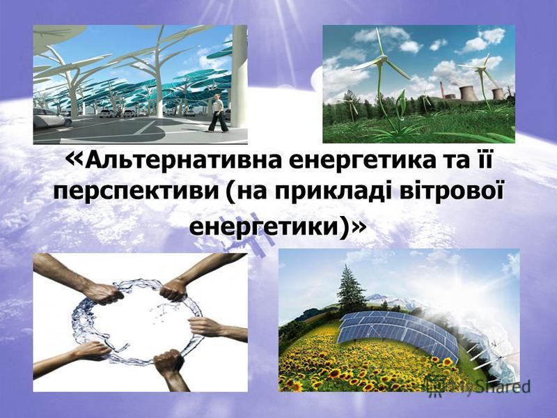 « Альтернативна енергетика та її перспективи (на прикладі вітрової енергетики)»