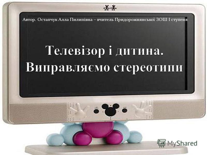 Автор. Остапчук Алла Пилипівна – вчитель Придорожнянської ЗОШ І ступеня