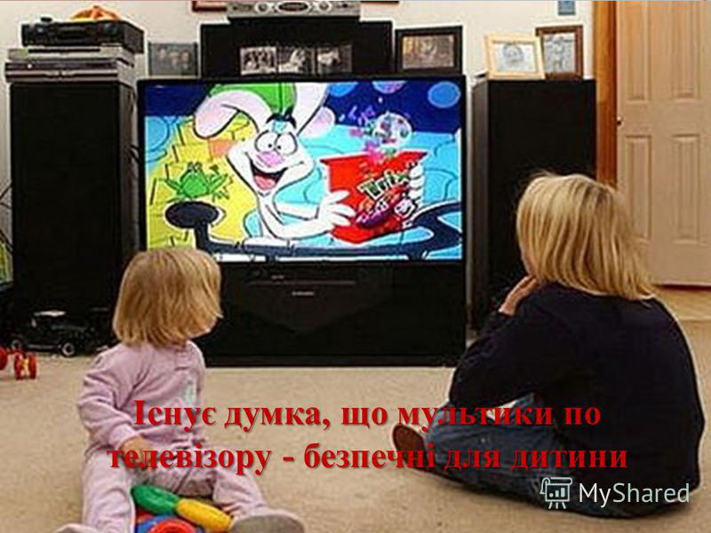 Існує думка, що мультики по телевізору - безпечні для дитини