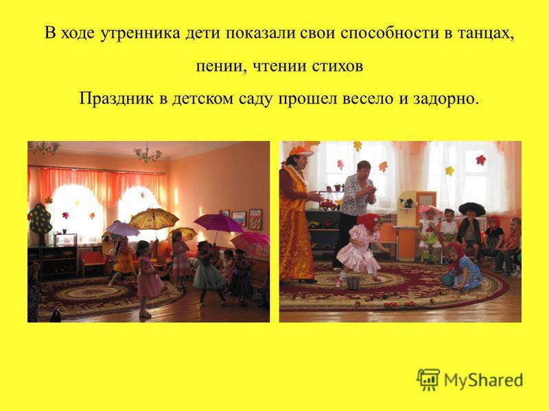 В ходе утренника дети показали свои способности в танцах, пении, чтении стихов Праздник в детском саду прошел весело и задорно.