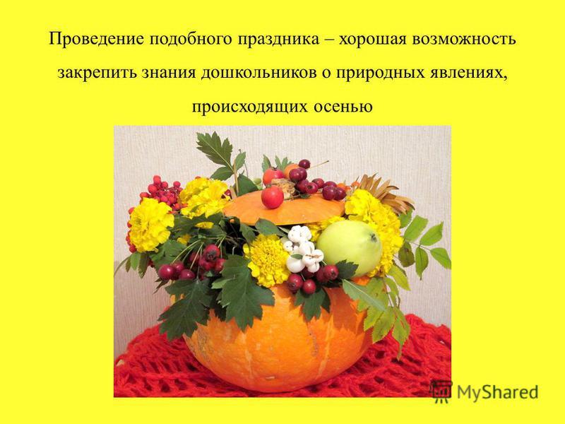 Проведение подобного праздника – хорошая возможность закрепить знания дошкольников о природных явлениях, происходящих осенью
