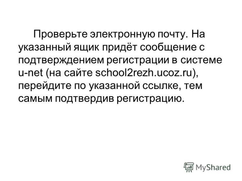 Проверьте электронную почту. На указанный ящик придёт сообщение с подтверждением регистрации в системе u-net (на сайте school2rezh.ucoz.ru), перейдите по указанной ссылке, тем самым подтвердив регистрацию.