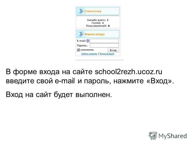 В форме входа на сайте school2rezh.ucoz.ru введите свой e-mail и пароль, нажмите «Вход». Вход на сайт будет выполнен.