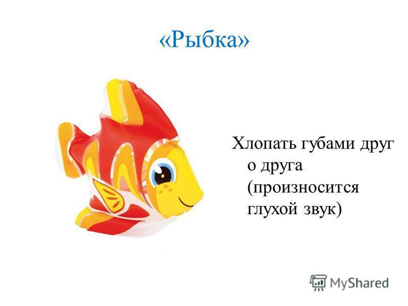 «Рыбка» Хлопать губами друг о друга (произносится глухой звук)