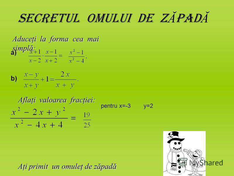 Secretul omului de z Ă pad Ă Aduceţi la forma cea mai simplă: a) b) Aflaţi valoarea fracţiei: pentru x=-3 y=2 Aţi primit un omuleţ de zăpadă