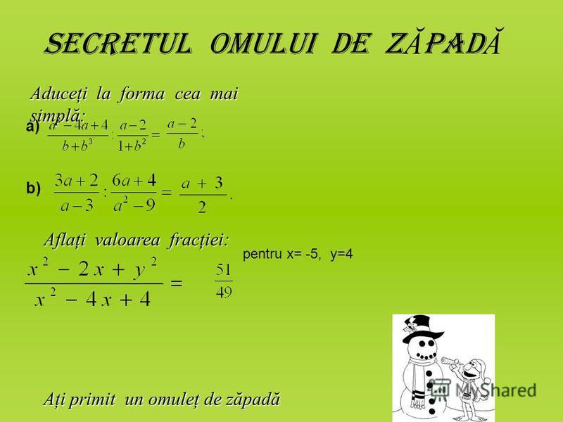 Secretul omului de z Ă pad Ă Aduceţi la forma cea mai simplă: a) b) Aflaţi valoarea fracţiei: pentru x= -5, y=4 Aţi primit un omuleţ de zăpadă