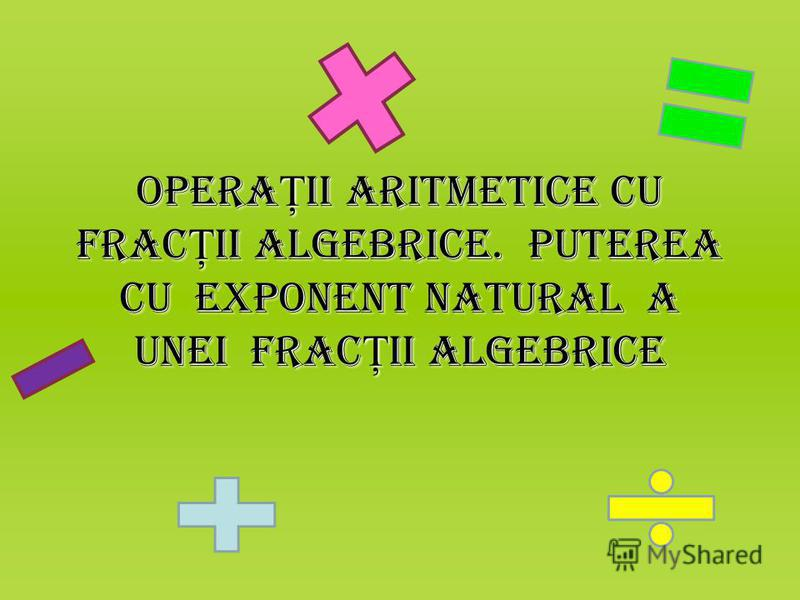 Opera Ţ ii aritmetice cu frac Ţ ii algebrice. Puterea cu exponent natural a unei frac Ţ ii algebrice