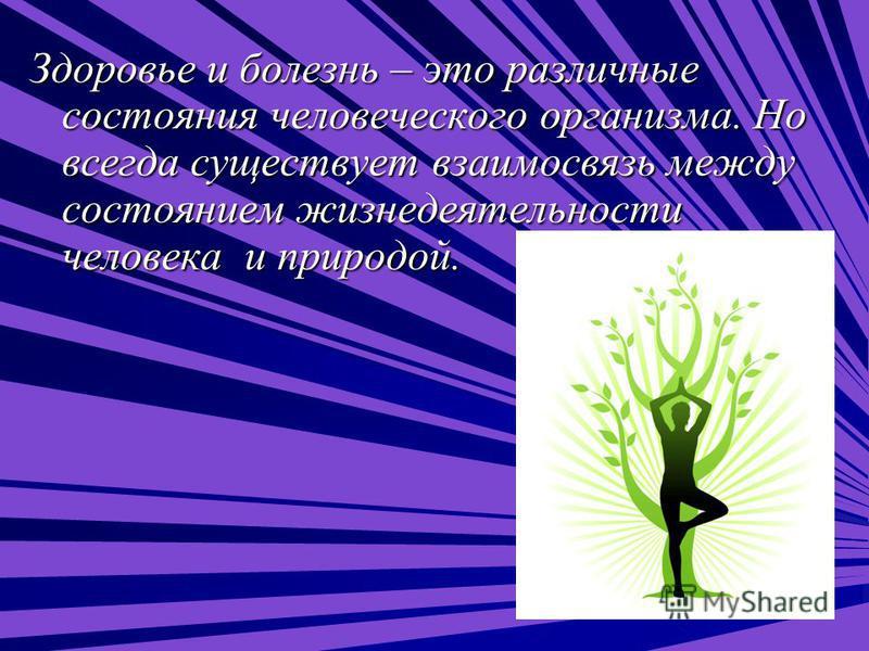 Здоровье и болезнь – это различные состояния человеческого организма. Но всегда существует взаимосвязь между состоянием жизнедеятельности человека и природой.