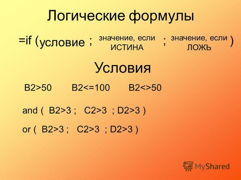 and ( B2>3 ; C2>3 ; D2>3 ) Логические формулы В2>50 =if ( ; ; ) условие значение, если ИСТИНА значение, если ЛОЖЬ Условия В2<=100В2<>50 or ( B2>3 ; C2>3 ; D2>3 )
