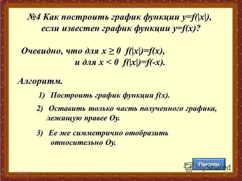 27.07.201516 Очевидно, что для х 0 f(|х|)=f(х), и для х < 0 f(|х|)=f(-х). Алгоритм. 1)Построить график функции f(x). 2)Оставить только часть полученного графика, лежащую правее Оу. 3)Ее же симметрично отобразить относительно Оу. 4 Как построить графи