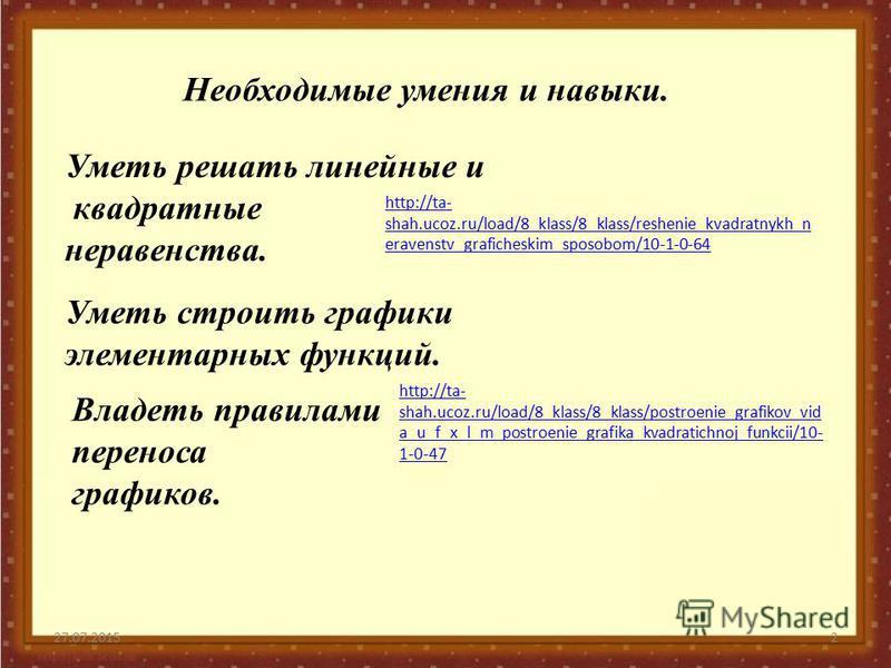 27.07.20152 Необходимые умения и навыки. Уметь решать линейные и квадратные неравенства. http://ta- shah.ucoz.ru/load/8_klass/8_klass/reshenie_kvadratnykh_n eravenstv_graficheskim_sposobom/10-1-0-64 Уметь строить графики элементарных функций. Владеть