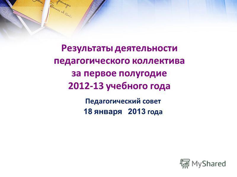 Результаты деятельности педагогического коллектива за первое полугодие 2012-13 учебного года Педагогический совет 18 января 2013 года