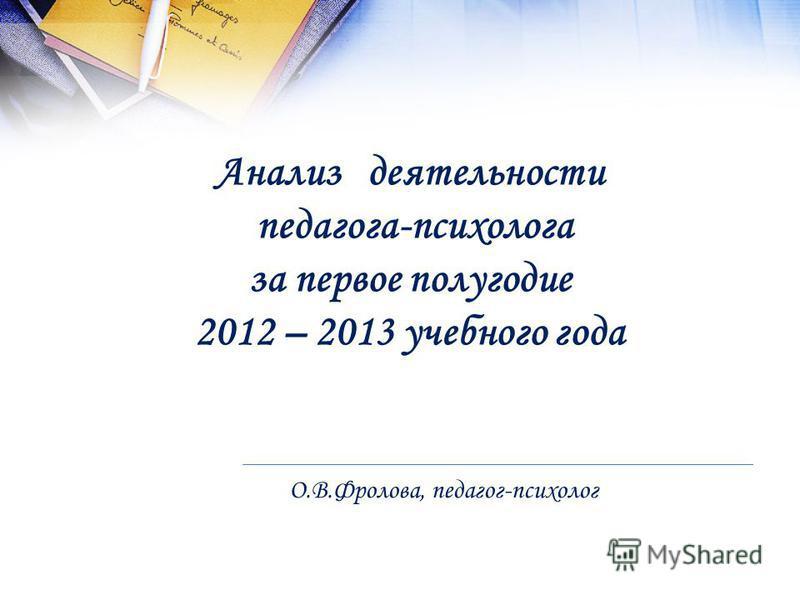 Анализ деятельности педагога-психолога за первое полугодие 2012 – 2013 учебного года О.В.Фролова, педагог-психолог