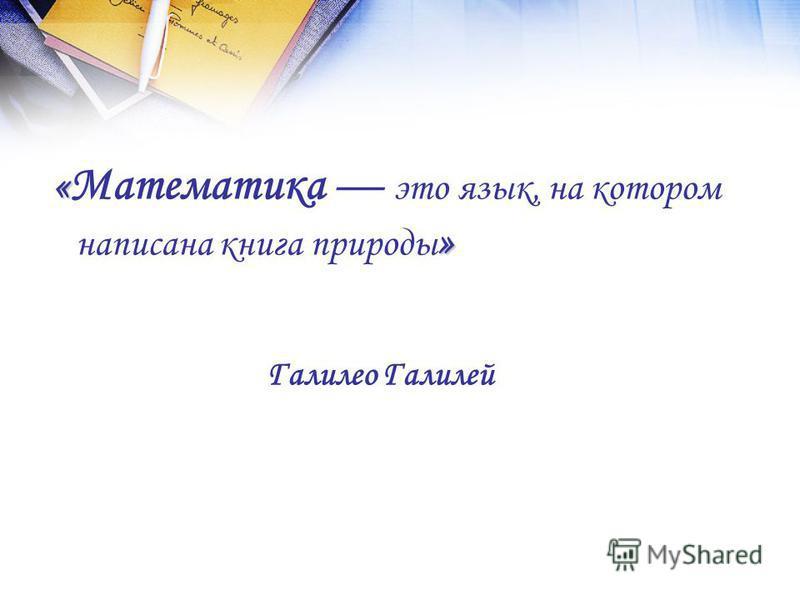 « » « Математика это язык, на котором написана книга природы » Галилео Галилей
