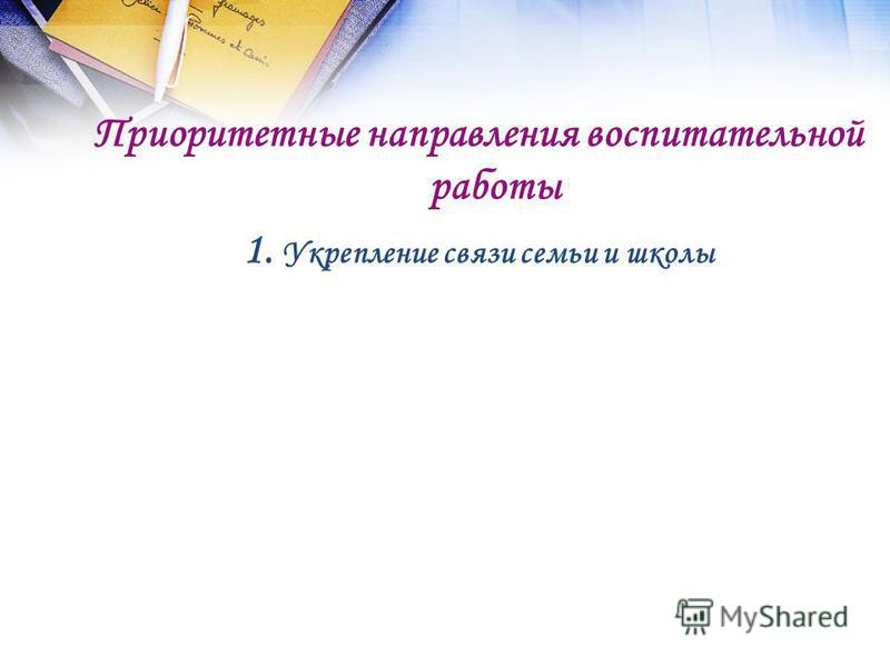 Приоритетные направления воспитательной работы 1. Укрепление связи семьи и школы