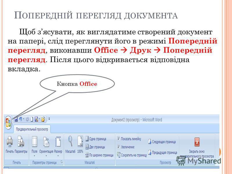 П ОПЕРЕДНІЙ ПЕРЕГЛЯД ДОКУМЕНТА Щоб зясувати, як виглядатиме створений документ на папері, слід переглянути його в режимі Попередній перегляд, виконавши Office Друк Попередній перегляд. Після цього відкривається відповідна вкладка. Кнопка Office