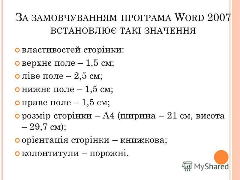 З А ЗАМОВЧУВАННЯМ ПРОГРАМА W ORD 2007 ВСТАНОВЛЮЄ ТАКІ ЗНАЧЕННЯ властивостей сторінки: верхнє поле – 1,5 см; ліве поле – 2,5 см; нижнє поле – 1,5 см; праве поле – 1,5 см; розмір сторінки – А4 (ширина – 21 см, висота – 29,7 см); орієнтація сторінки – к