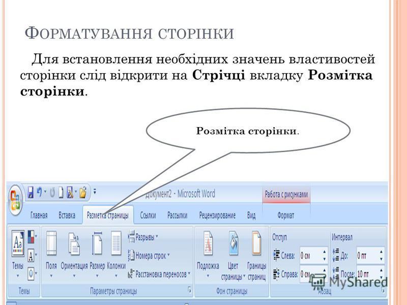 Ф ОРМАТУВАННЯ СТОРІНКИ Для встановлення необхідних значень властивостей сторінки слід відкрити на Стрічці вкладку Розмітка сторінки. Розмітка сторінки.