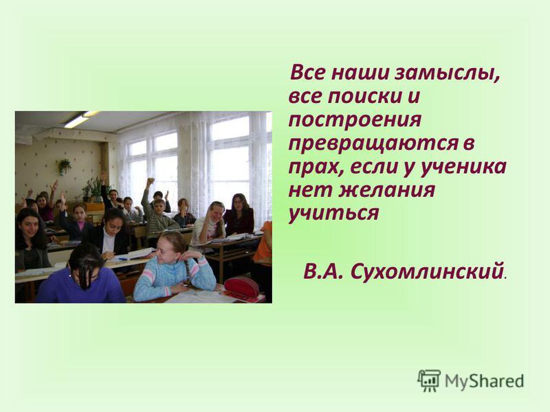 Все наши замыслы, все поиски и построения превращаются в прах, если у ученика нет желания учиться В.А. Сухомлинский.