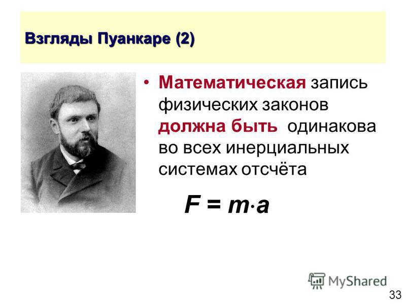 33 Взгляды Пуанкаре (2) Математическая запись физических законов должна быть одинакова во всех инерциальных системах отсчёта F = m a